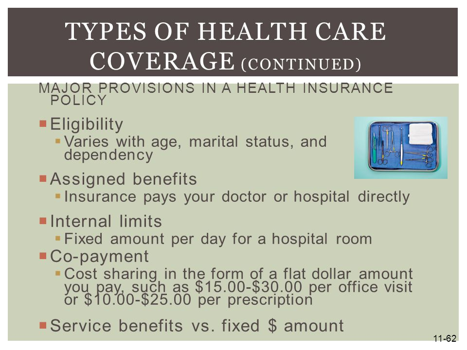 MAJOR PROVISIONS IN A HEALTH INSURANCE POLICY  Eligibility  Varies with age, marital status, and dependency  Assigned benefits  Insurance pays you