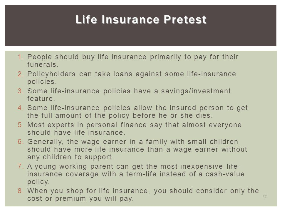 67 Life Insurance Pretest 1. People should buy life insurance primarily to pay for their funerals. 2. Policyholders can take loans against some life-i