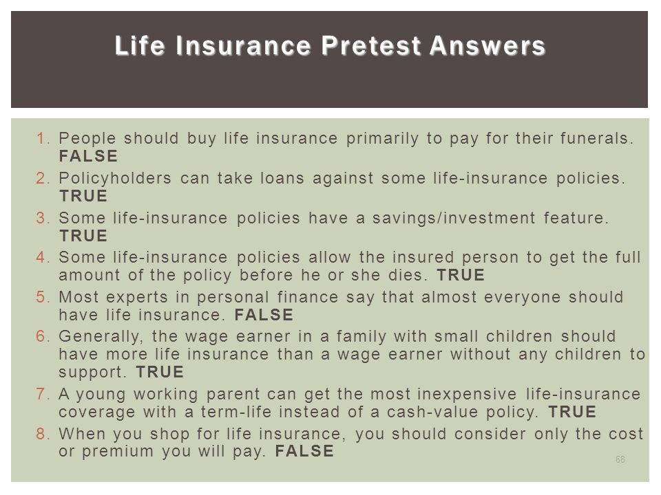 68 Life Insurance Pretest Answers 1. People should buy life insurance primarily to pay for their funerals. FALSE 2. Policyholders can take loans again