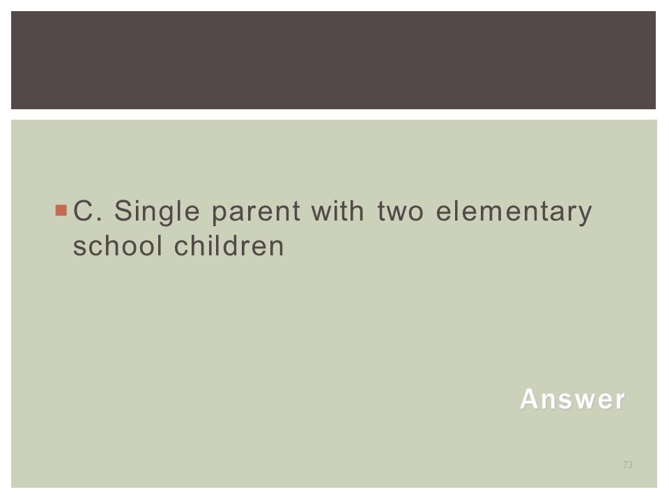 73 Answer  C. Single parent with two elementary school children