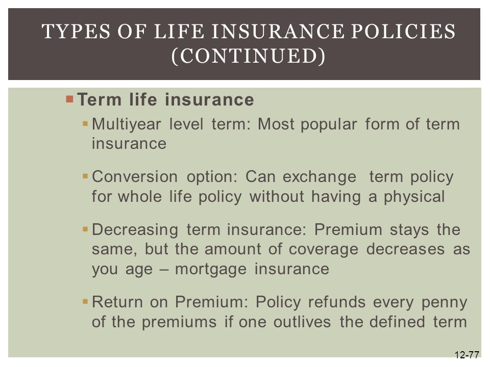  Term life insurance  Multiyear level term: Most popular form of term insurance  Conversion option: Can exchange term policy for whole life policy