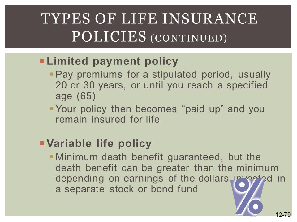  Limited payment policy  Pay premiums for a stipulated period, usually 20 or 30 years, or until you reach a specified age (65)  Your policy then be