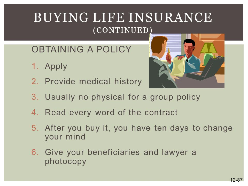 OBTAINING A POLICY 1.Apply 2.Provide medical history 3.Usually no physical for a group policy 4.Read every word of the contract 5.After you buy it, yo