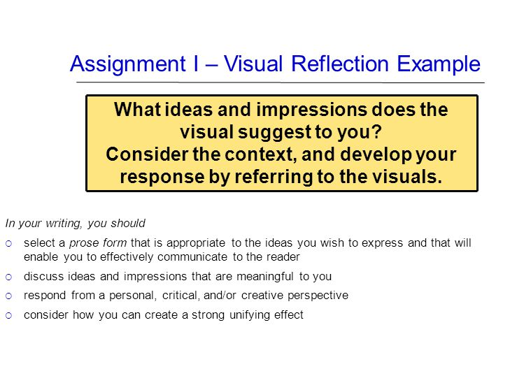 Assignment I – Visual Reflection Example In your writing, you should  select a prose form that is appropriate to the ideas you wish to express and th
