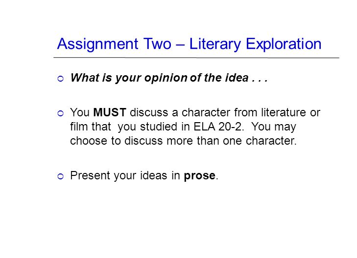 Assignment Two – Literary Exploration  What is your opinion of the idea...  You MUST discuss a character from literature or film that you studied in