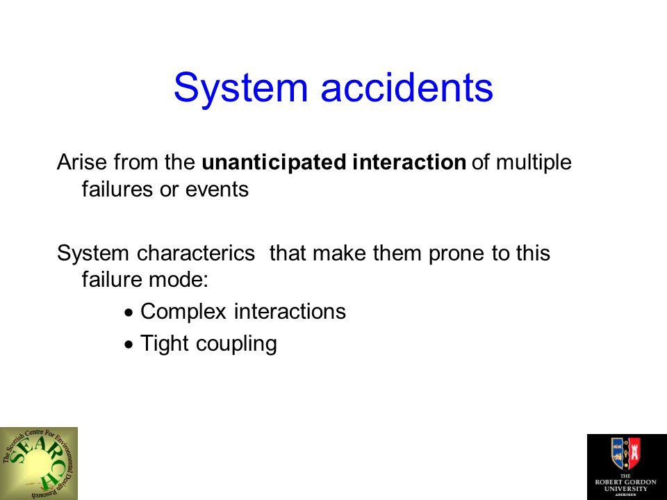 System accidents Arise from the unanticipated interaction of multiple failures or events System characterics that make them prone to this failure mode:  Complex interactions  Tight coupling