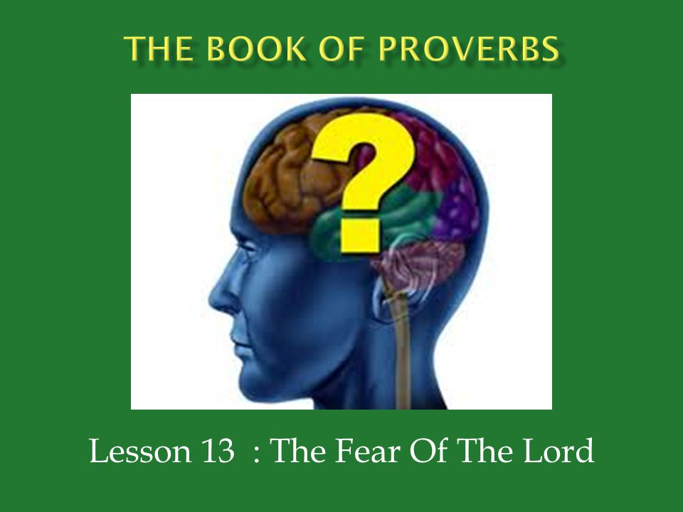  Proverbs 1:7 – The fear of the Lord is the beginning of knowledge; Fools despise wisdom and instruction.  Proverbs 9:10 – The fear of the Lord is the beginning of wisdom.