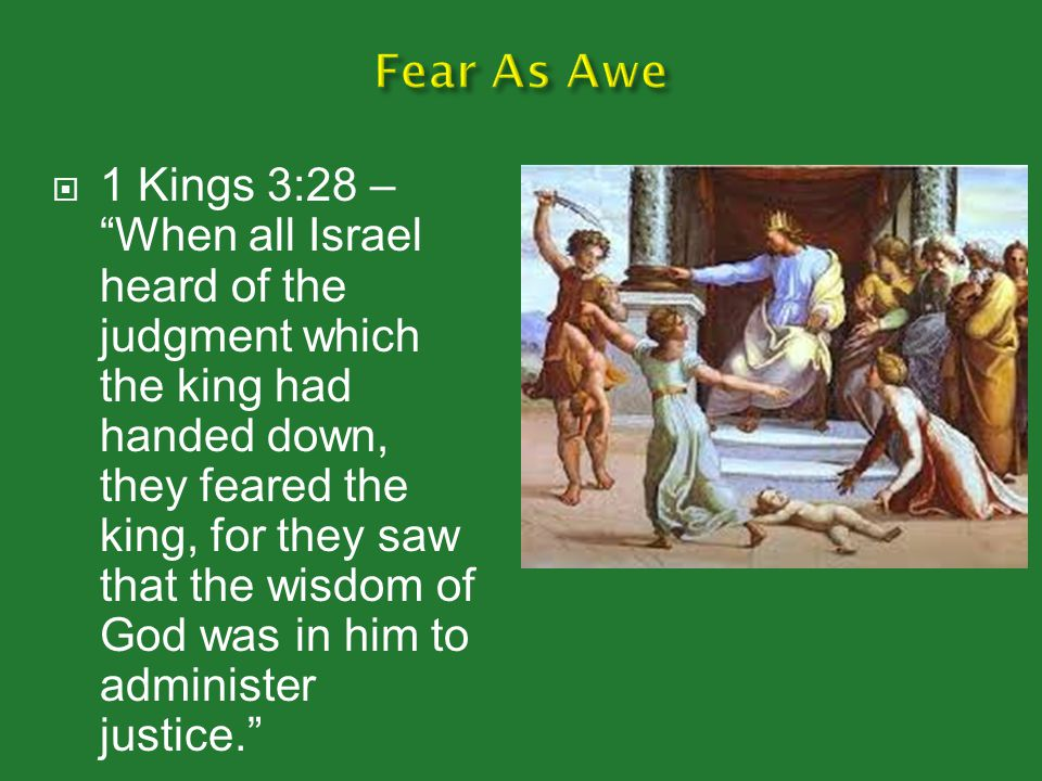  1 Kings 3:28 – When all Israel heard of the judgment which the king had handed down, they feared the king, for they saw that the wisdom of God was in him to administer justice.
