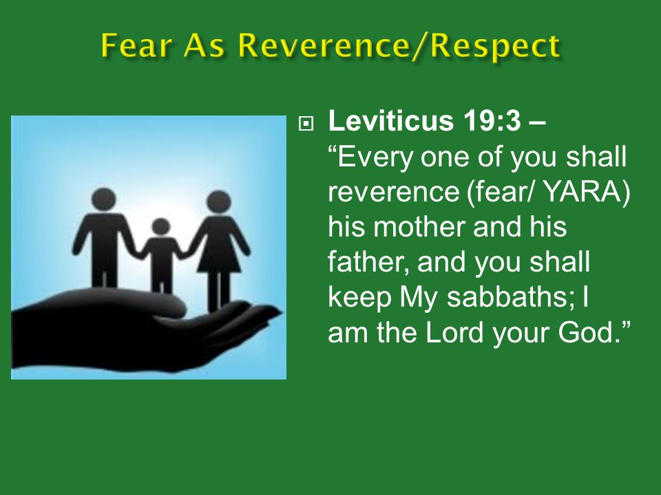  Leviticus 19:3 – Every one of you shall reverence (fear/ YARA) his mother and his father, and you shall keep My sabbaths; I am the Lord your God.