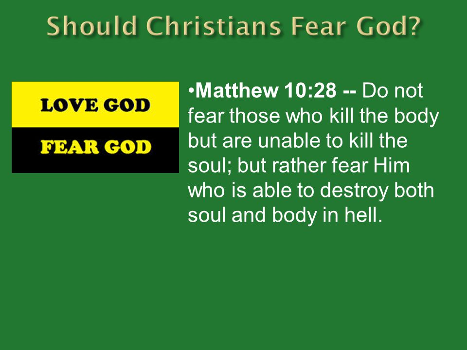 Matthew 10:28 -- Do not fear those who kill the body but are unable to kill the soul; but rather fear Him who is able to destroy both soul and body in hell.