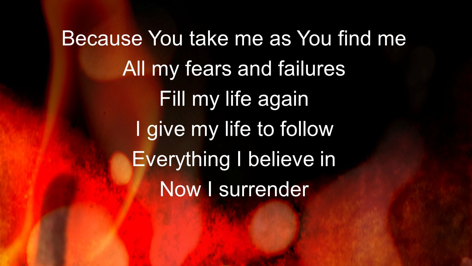 Because You take me as You find me All my fears and failures Fill my life again I give my life to follow Everything I believe in Now I surrender