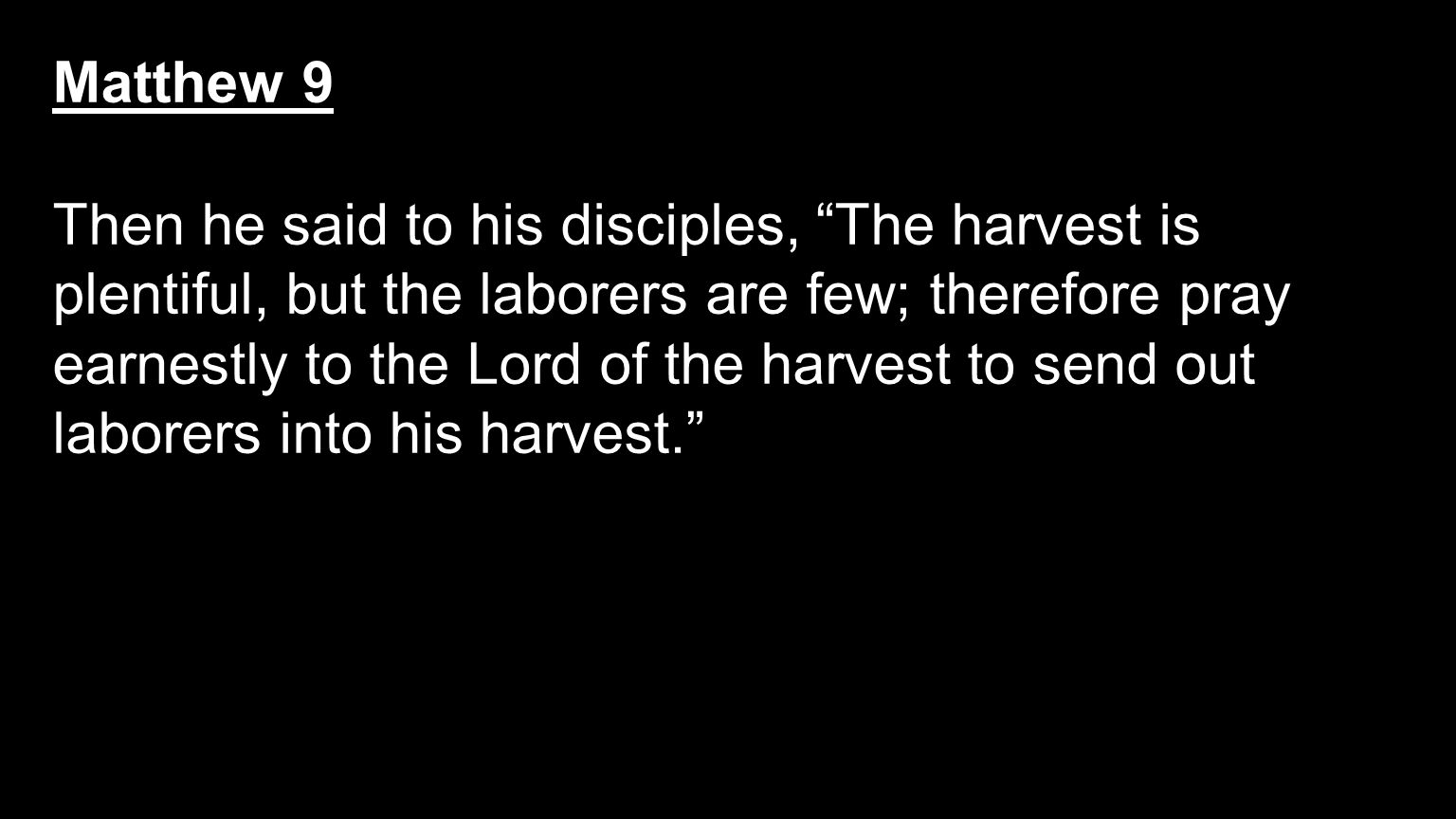 "Matthew 9 Then he said to his disciples, ""The harvest is plentiful, but the laborers are few; therefore pray earnestly to the Lord of the harvest to s"