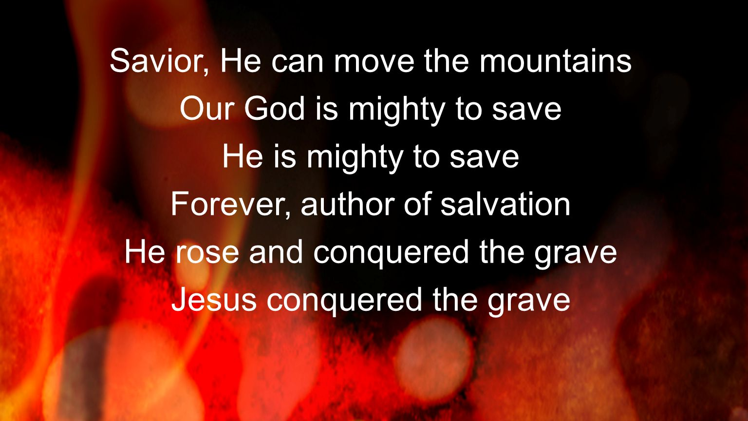 Savior, He can move the mountains Our God is mighty to save He is mighty to save Forever, author of salvation He rose and conquered the grave Jesus co