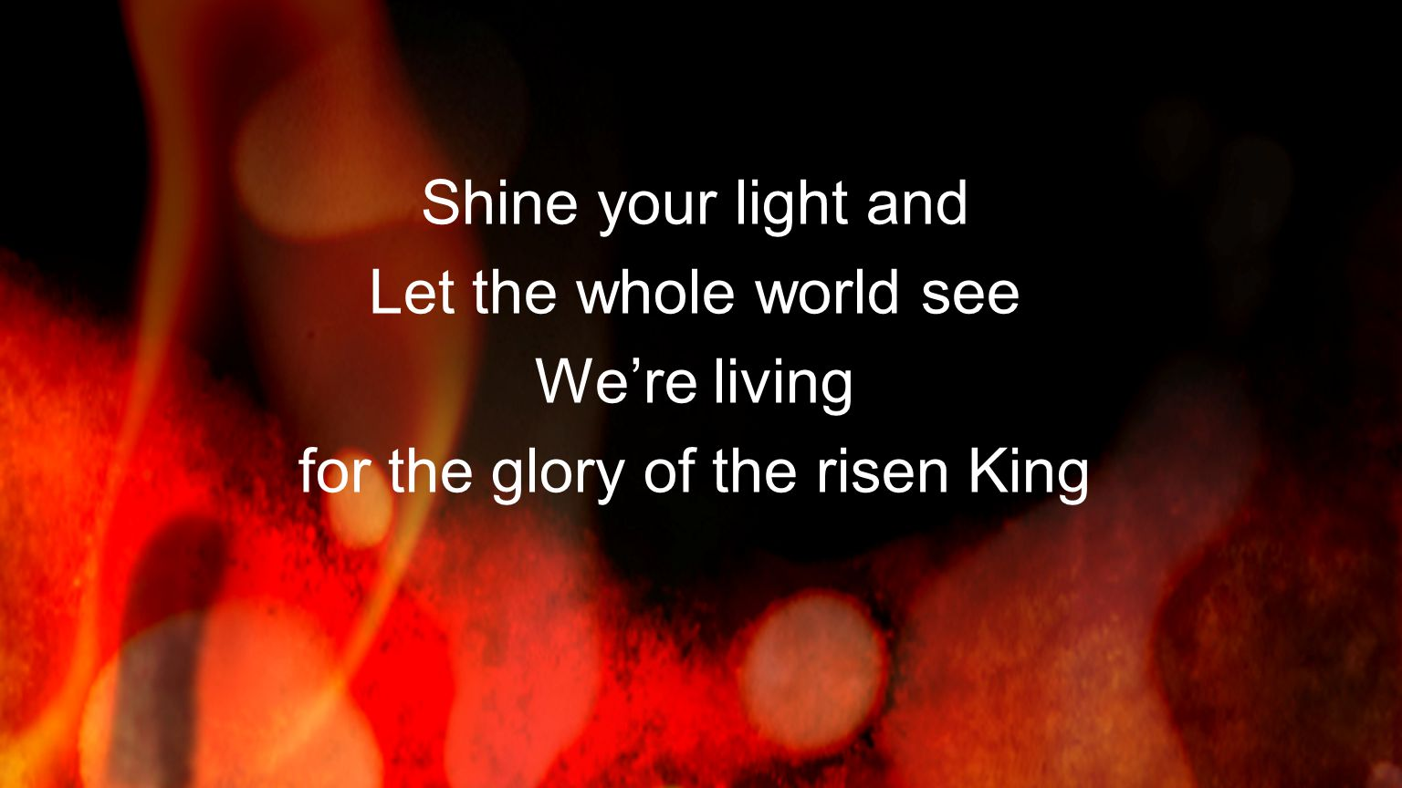 Shine your light and Let the whole world see We're living for the glory of the risen King