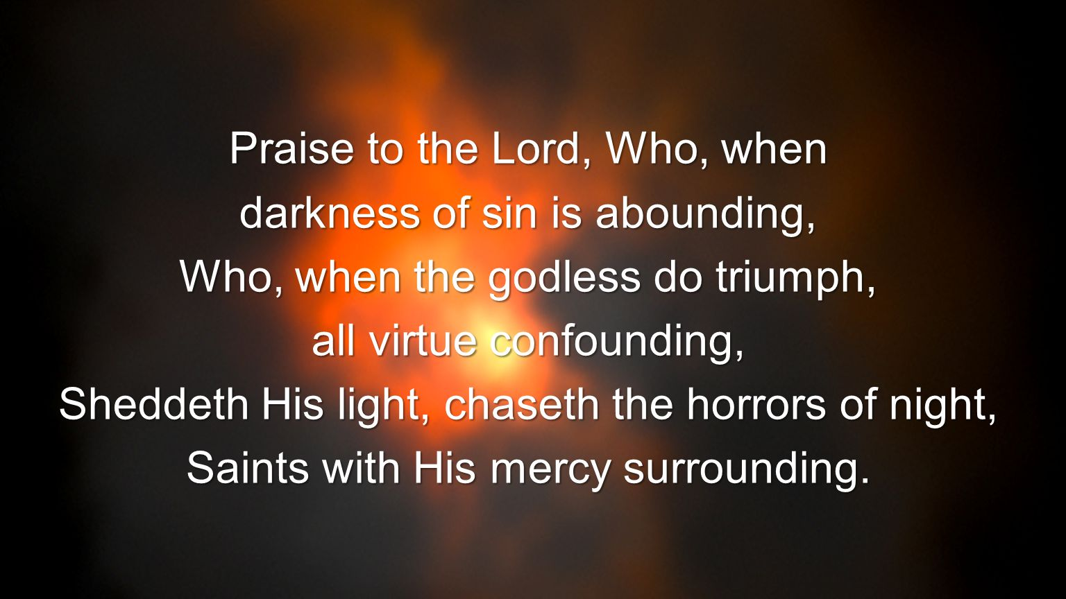 Praise to the Lord, Who, when darkness of sin is abounding, Who, when the godless do triumph, all virtue confounding, Sheddeth His light, chaseth the