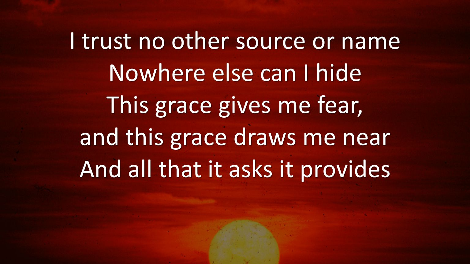 I trust no other source or name Nowhere else can I hide This grace gives me fear, and this grace draws me near And all that it asks it provides