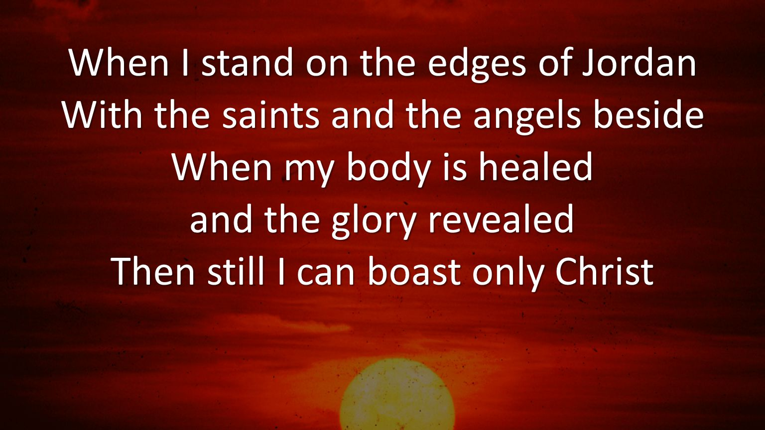 When I stand on the edges of Jordan With the saints and the angels beside When my body is healed and the glory revealed Then still I can boast only Ch