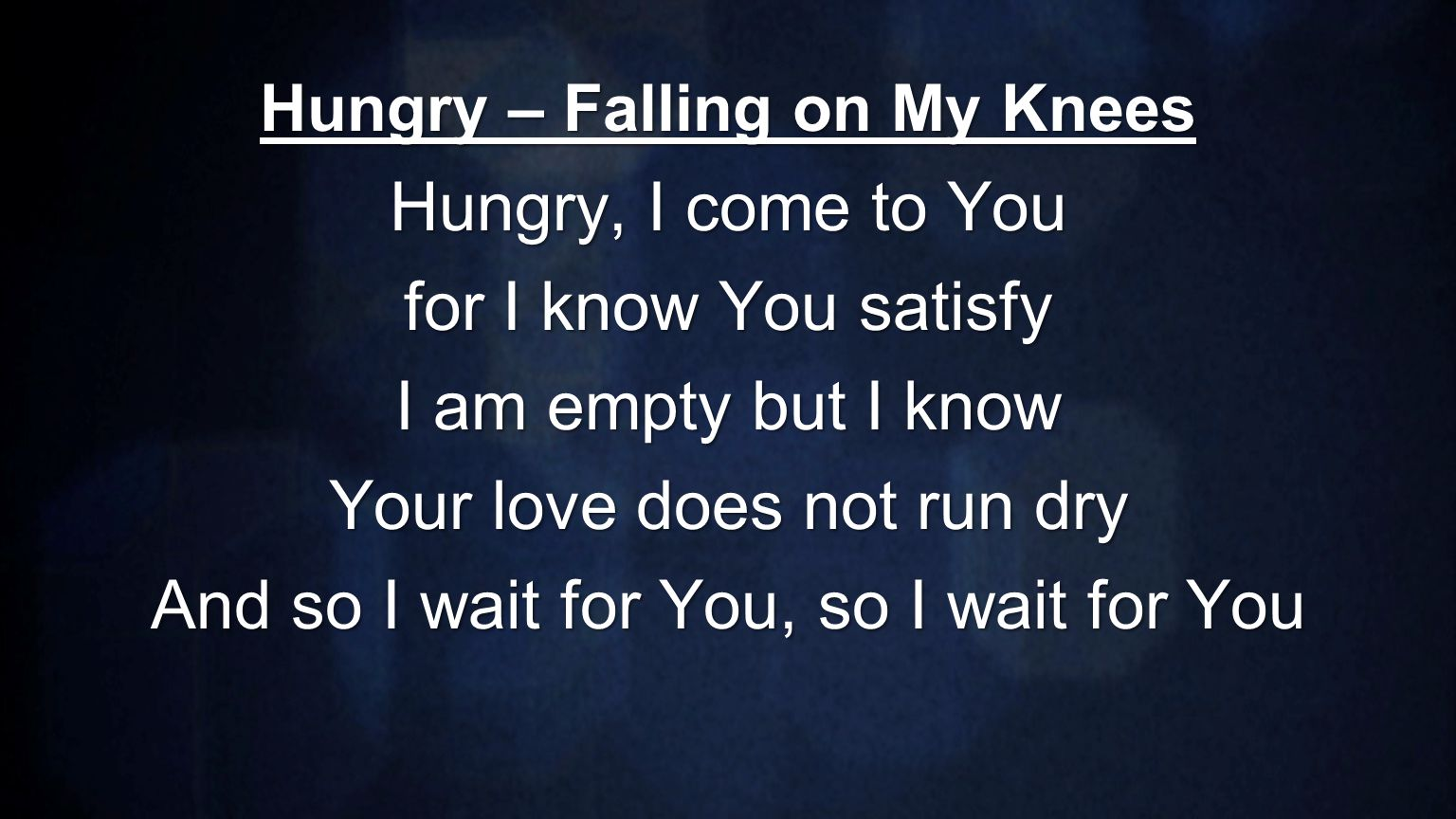 Hungry – Falling on My Knees Hungry, I come to You for I know You satisfy I am empty but I know Your love does not run dry And so I wait for You, so I