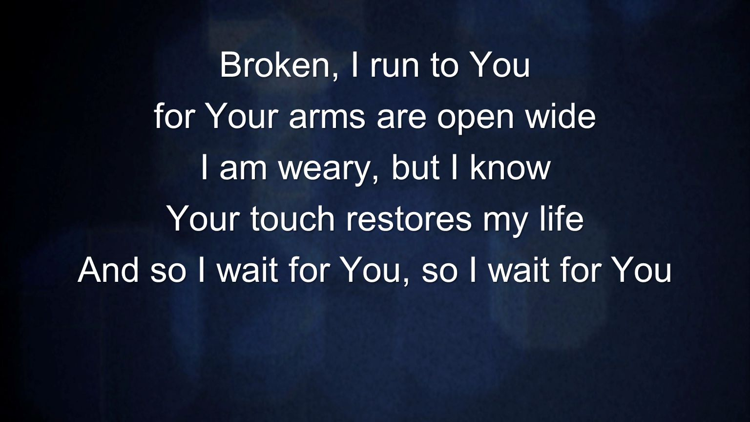 Broken, I run to You for Your arms are open wide I am weary, but I know Your touch restores my life And so I wait for You, so I wait for You