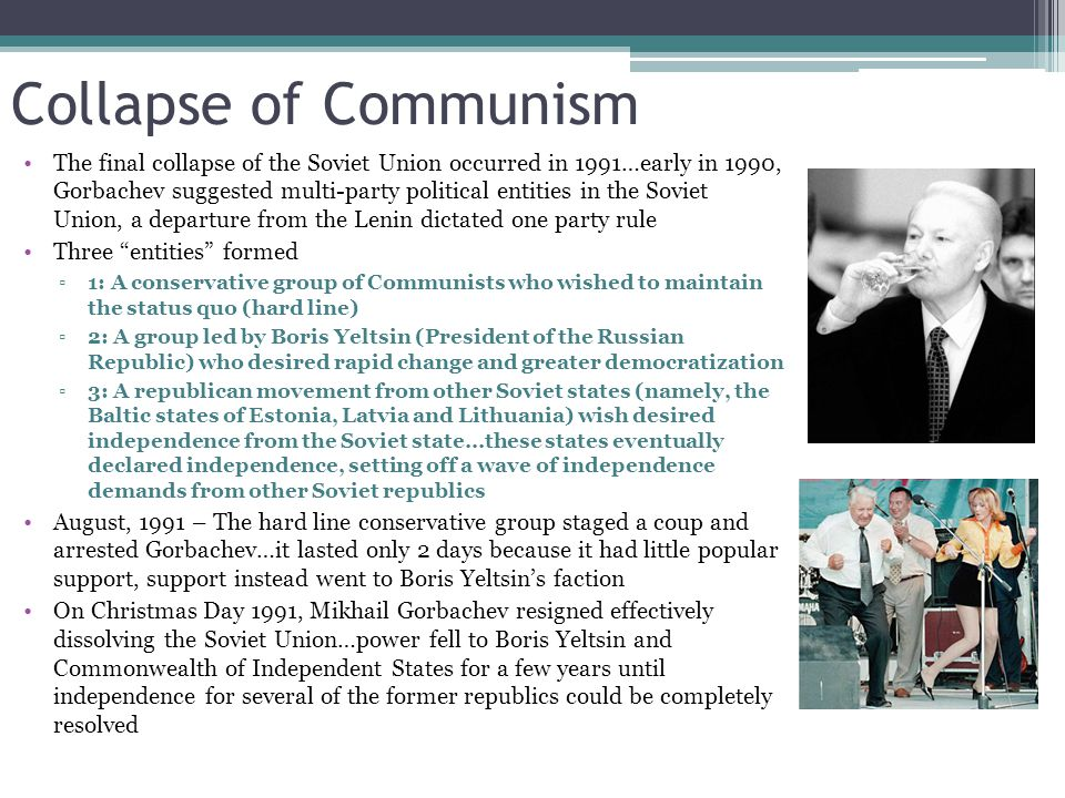 Collapse of Communism The final collapse of the Soviet Union occurred in 1991…early in 1990, Gorbachev suggested multi-party political entities in the Soviet Union, a departure from the Lenin dictated one party rule Three entities formed ▫1: A conservative group of Communists who wished to maintain the status quo (hard line) ▫2: A group led by Boris Yeltsin (President of the Russian Republic) who desired rapid change and greater democratization ▫3: A republican movement from other Soviet states (namely, the Baltic states of Estonia, Latvia and Lithuania) wish desired independence from the Soviet state…these states eventually declared independence, setting off a wave of independence demands from other Soviet republics August, 1991 – The hard line conservative group staged a coup and arrested Gorbachev…it lasted only 2 days because it had little popular support, support instead went to Boris Yeltsin's faction On Christmas Day 1991, Mikhail Gorbachev resigned effectively dissolving the Soviet Union…power fell to Boris Yeltsin and Commonwealth of Independent States for a few years until independence for several of the former republics could be completely resolved