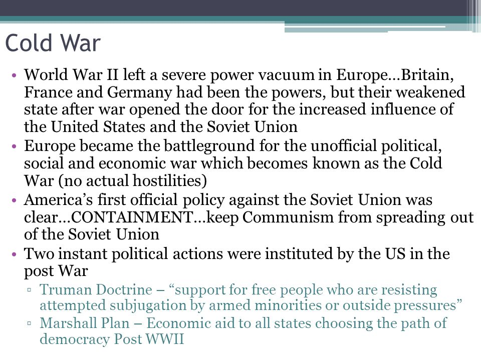 Cold War World War II left a severe power vacuum in Europe…Britain, France and Germany had been the powers, but their weakened state after war opened the door for the increased influence of the United States and the Soviet Union Europe became the battleground for the unofficial political, social and economic war which becomes known as the Cold War (no actual hostilities) America's first official policy against the Soviet Union was clear…CONTAINMENT…keep Communism from spreading out of the Soviet Union Two instant political actions were instituted by the US in the post War ▫Truman Doctrine – support for free people who are resisting attempted subjugation by armed minorities or outside pressures ▫Marshall Plan – Economic aid to all states choosing the path of democracy Post WWII