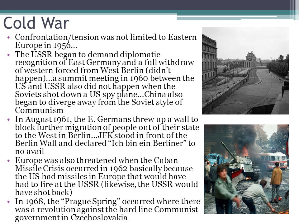 Cold War Confrontation/tension was not limited to Eastern Europe in 1956… The USSR began to demand diplomatic recognition of East Germany and a full withdraw of western forced from West Berlin (didn't happen)…a summit meeting in 1960 between the US and USSR also did not happen when the Soviets shot down a US spy plane…China also began to diverge away from the Soviet style of Communism In August 1961, the E.