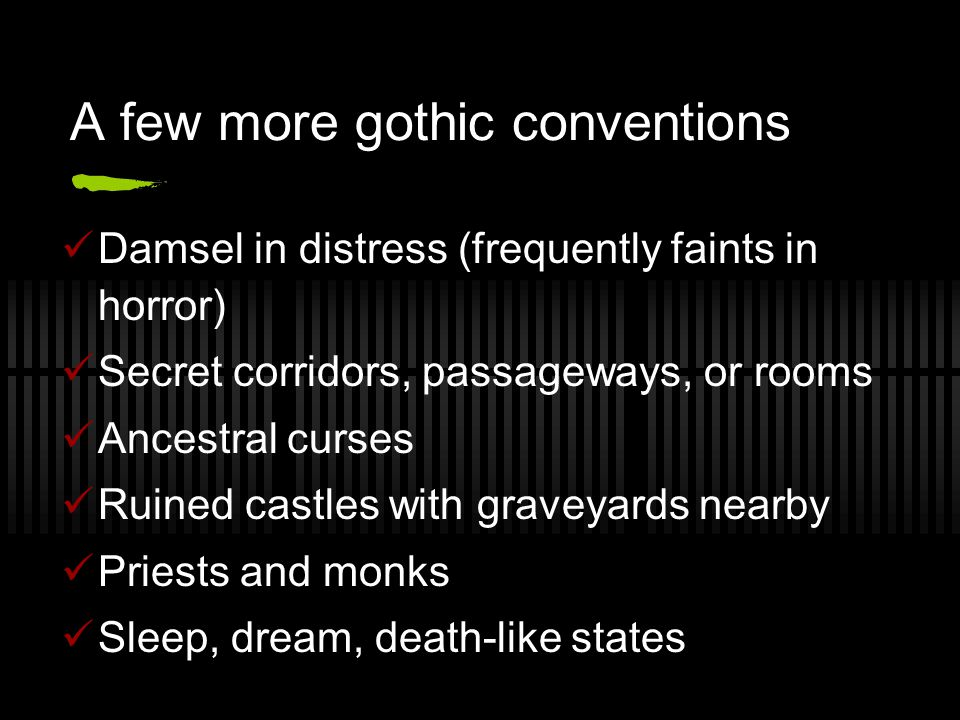 A few more gothic conventions Damsel in distress (frequently faints in horror) Secret corridors, passageways, or rooms Ancestral curses Ruined castles