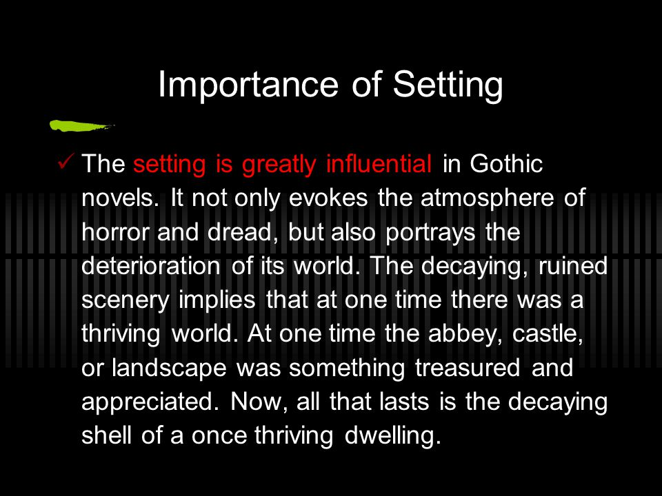 Importance of Setting The setting is greatly influential in Gothic novels. It not only evokes the atmosphere of horror and dread, but also portrays th