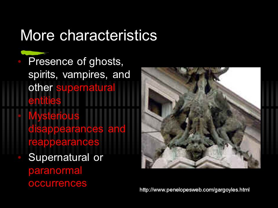 More characteristics Presence of ghosts, spirits, vampires, and other supernatural entities Mysterious disappearances and reappearances Supernatural o