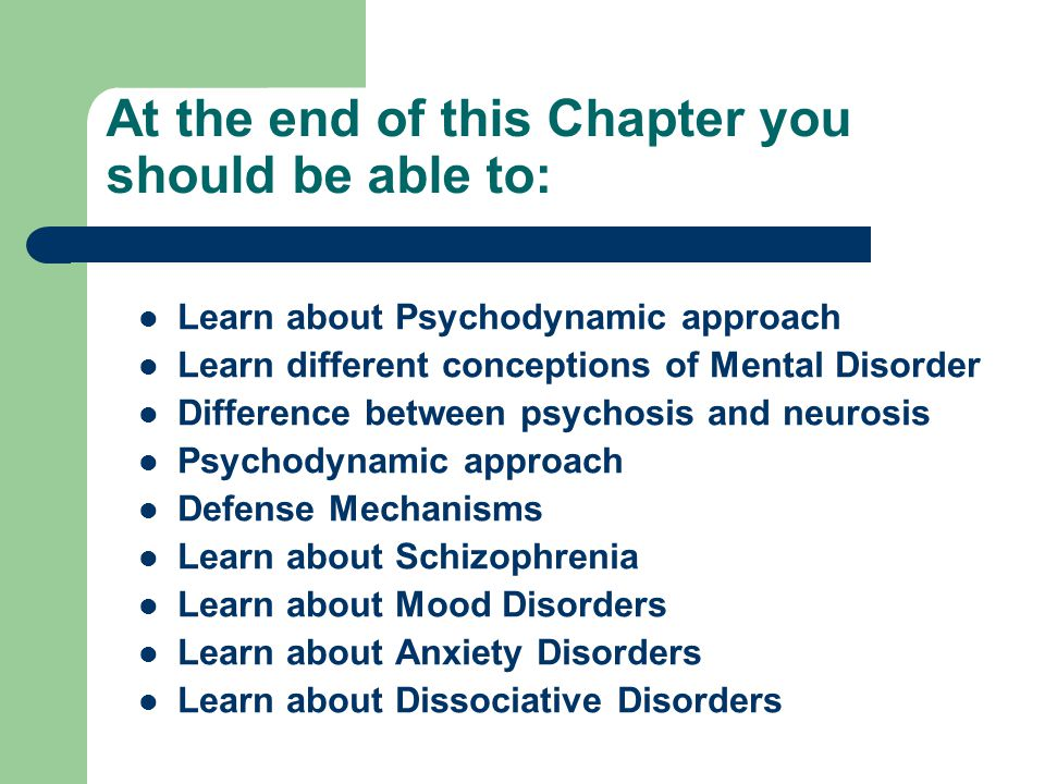 At the end of this Chapter you should be able to: Learn about Psychodynamic approach Learn different conceptions of Mental Disorder Difference between psychosis and neurosis Psychodynamic approach Defense Mechanisms Learn about Schizophrenia Learn about Mood Disorders Learn about Anxiety Disorders Learn about Dissociative Disorders