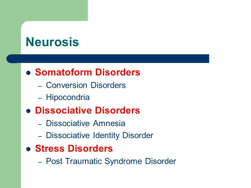 Neurosis Somatoform Disorders – Conversion Disorders – Hipocondria Dissociative Disorders – Dissociative Amnesia – Dissociative Identity Disorder Stress Disorders – Post Traumatic Syndrome Disorder