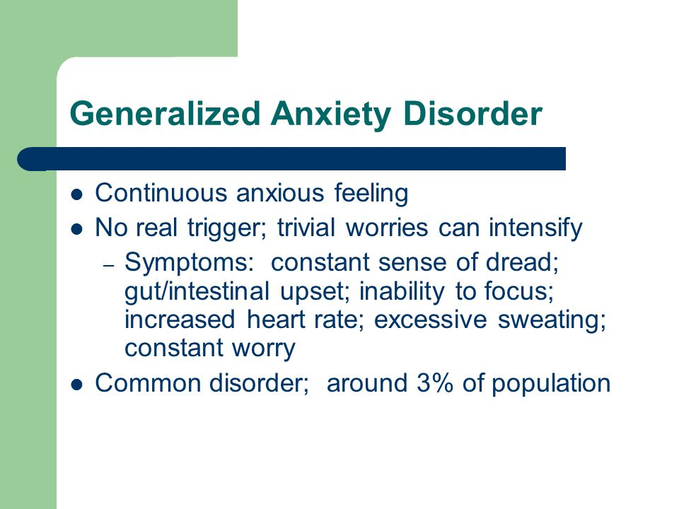 Generalized Anxiety Disorder Continuous anxious feeling No real trigger; trivial worries can intensify – Symptoms: constant sense of dread; gut/intestinal upset; inability to focus; increased heart rate; excessive sweating; constant worry Common disorder; around 3% of population