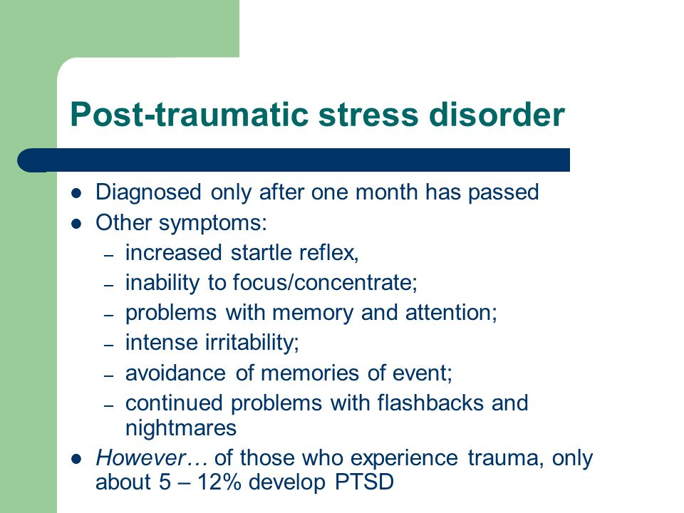 Post-traumatic stress disorder Diagnosed only after one month has passed Other symptoms: – increased startle reflex, – inability to focus/concentrate; – problems with memory and attention; – intense irritability; – avoidance of memories of event; – continued problems with flashbacks and nightmares However… of those who experience trauma, only about 5 – 12% develop PTSD