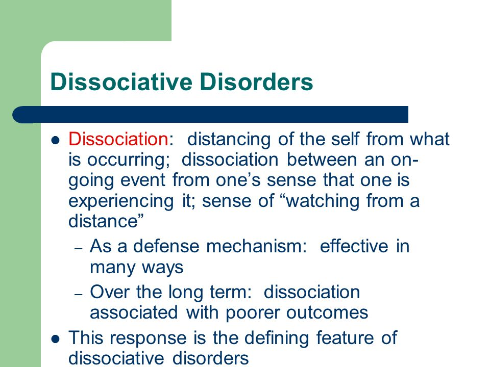 Dissociative Disorders Dissociation: distancing of the self from what is occurring; dissociation between an on- going event from one's sense that one is experiencing it; sense of watching from a distance – As a defense mechanism: effective in many ways – Over the long term: dissociation associated with poorer outcomes This response is the defining feature of dissociative disorders