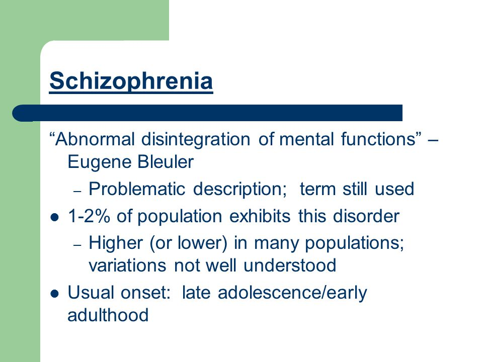 Schizophrenia Abnormal disintegration of mental functions – Eugene Bleuler – Problematic description; term still used 1-2% of population exhibits this disorder – Higher (or lower) in many populations; variations not well understood Usual onset: late adolescence/early adulthood