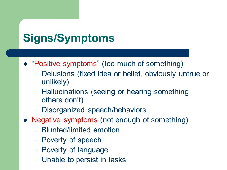 Signs/Symptoms Positive symptoms (too much of something) – Delusions (fixed idea or belief, obviously untrue or unlikely) – Hallucinations (seeing or hearing something others don't) – Disorganized speech/behaviors Negative symptoms (not enough of something) – Blunted/limited emotion – Poverty of speech – Poverty of language – Unable to persist in tasks