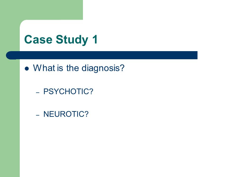 Case Study 1 What is the diagnosis – PSYCHOTIC – NEUROTIC