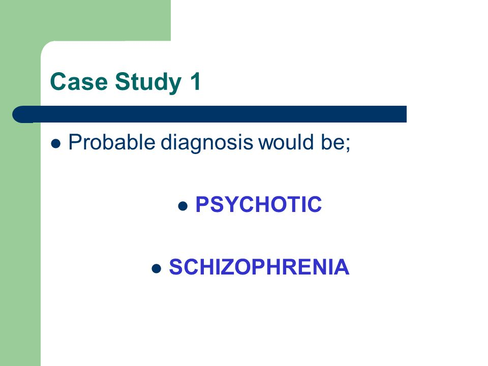 Case Study 1 Probable diagnosis would be; PSYCHOTIC SCHIZOPHRENIA