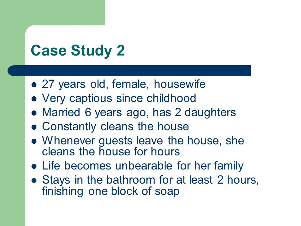 Case Study 2 27 years old, female, housewife Very captious since childhood Married 6 years ago, has 2 daughters Constantly cleans the house Whenever guests leave the house, she cleans the house for hours Life becomes unbearable for her family Stays in the bathroom for at least 2 hours, finishing one block of soap