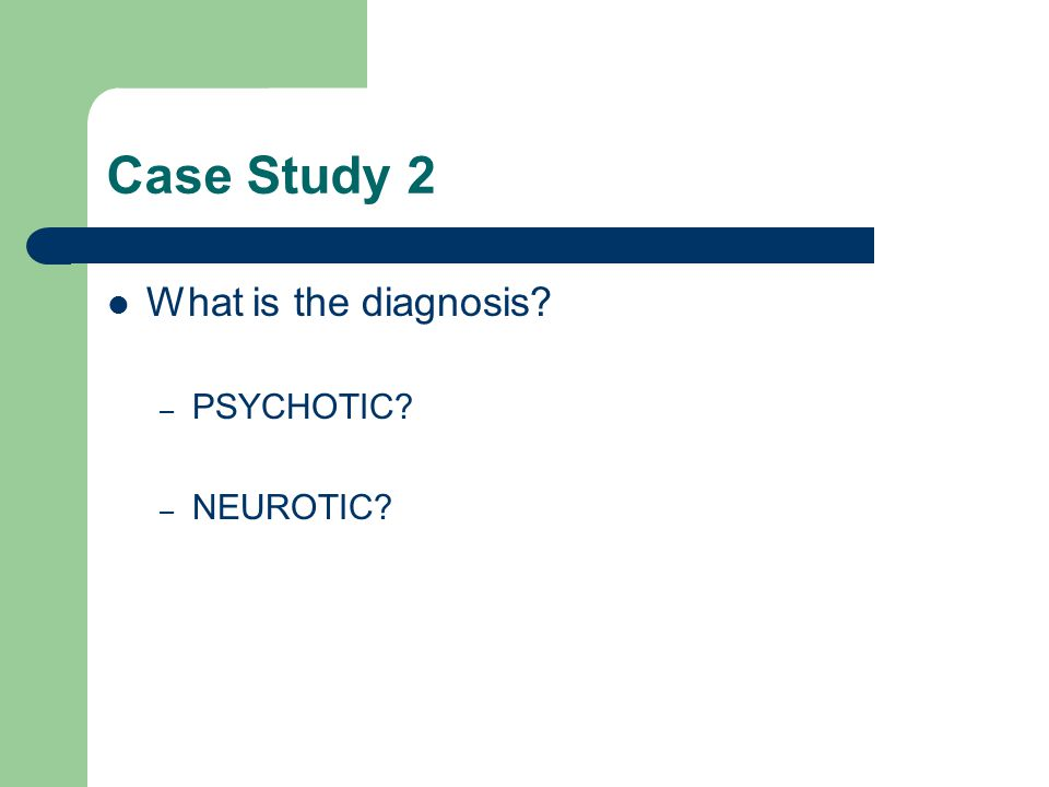 Case Study 2 What is the diagnosis – PSYCHOTIC – NEUROTIC