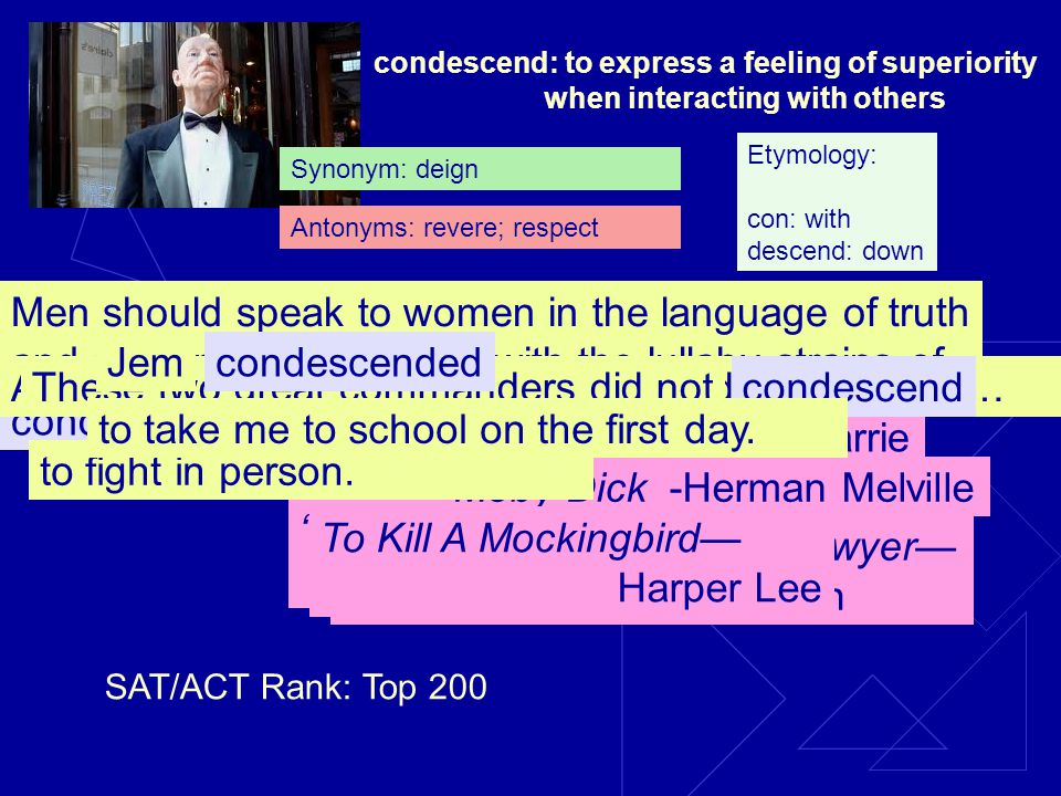 condescend: to express a feeling of superiority when interacting with others condescending Men should speak to women in the language of truth and soberness, and away with the lullaby strains of Vindication of the Rights of Women -Eudora Welty endearments.