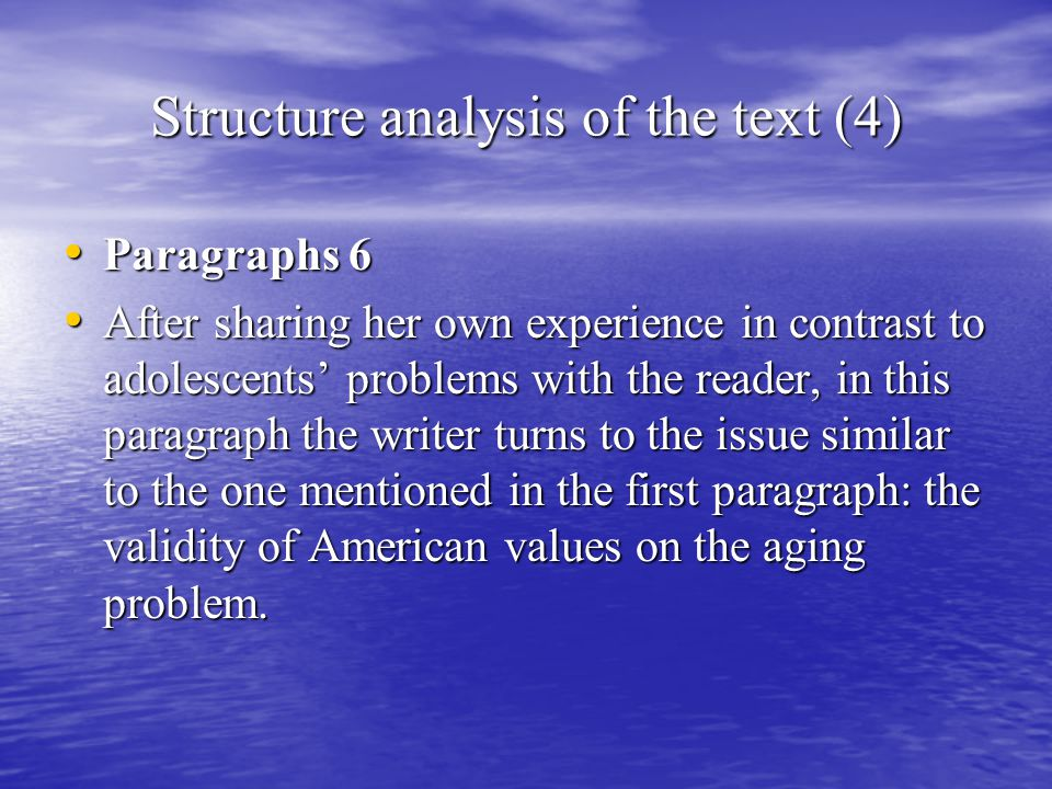 Structure analysis of the text (4) Paragraphs 6 Paragraphs 6 After sharing her own experience in contrast to adolescents' problems with the reader, in this paragraph the writer turns to the issue similar to the one mentioned in the first paragraph: the validity of American values on the aging problem.