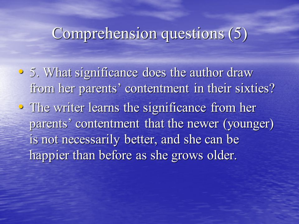 Comprehension questions (5) 5. What significance does the author draw from her parents' contentment in their sixties? 5. What significance does the au
