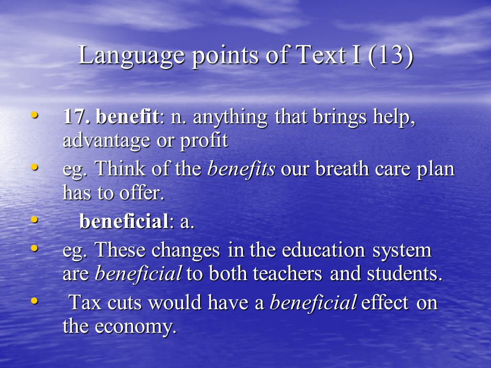 Language points of Text I (13) 17. benefit: n. anything that brings help, advantage or profit 17.