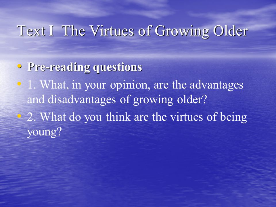 Text I The Virtues of Growing Older Pre-reading questions Pre-reading questions 1. What, in your opinion, are the advantages and disadvantages of grow