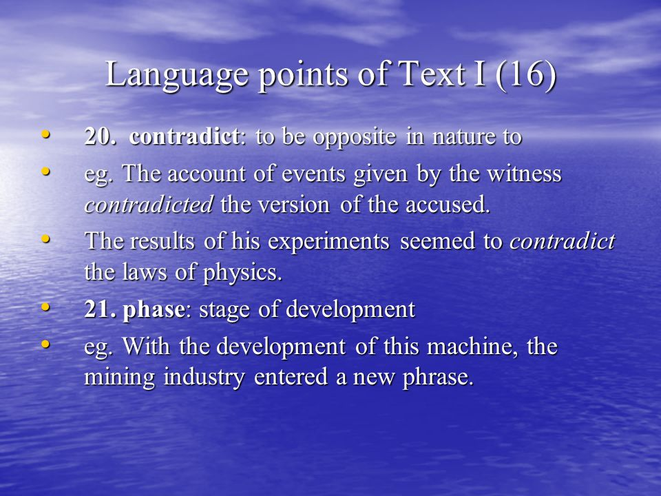Language points of Text I (16) 20. contradict: to be opposite in nature to 20. contradict: to be opposite in nature to eg. The account of events given