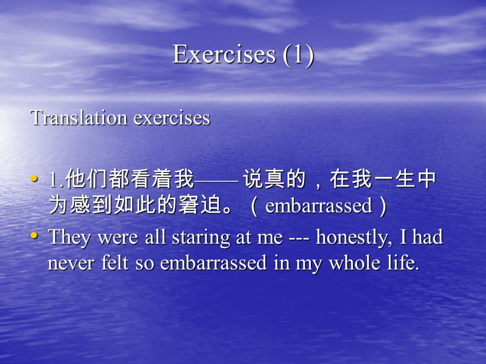 Exercises (1) Translation exercises 1. 他们都看着我 —— 说真的,在我一生中 为感到如此的窘迫。( embarrassed ) 1. 他们都看着我 —— 说真的,在我一生中 为感到如此的窘迫。( embarrassed ) They were all star