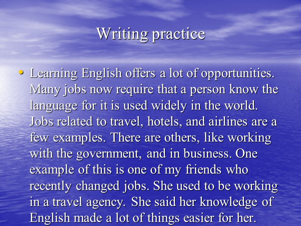 Writing practice Learning English offers a lot of opportunities. Many jobs now require that a person know the language for it is used widely in the wo