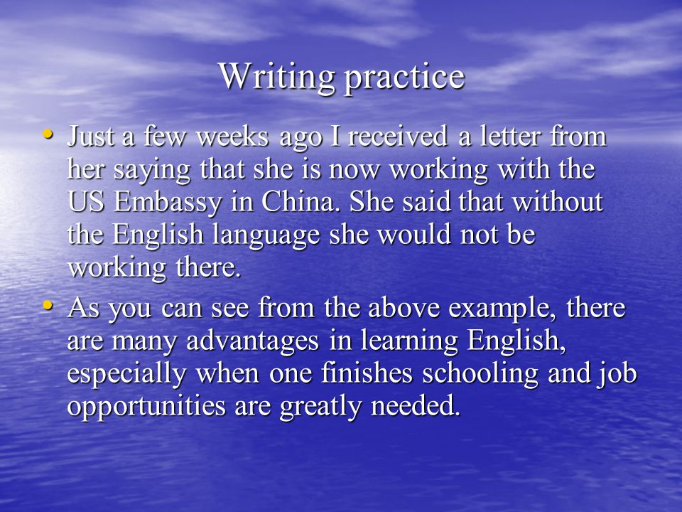 Writing practice Just a few weeks ago I received a letter from her saying that she is now working with the US Embassy in China.