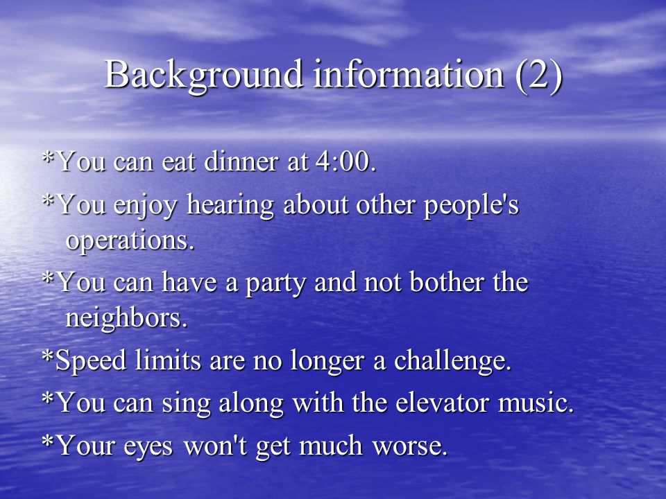 Background information (2) *You can eat dinner at 4:00. *You enjoy hearing about other people's operations. *You can have a party and not bother the n